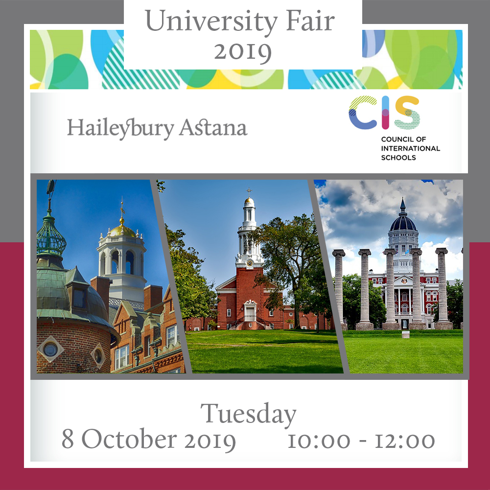 We would like to invite you to the CIS International University Fair at Haileybury Astana on Tuesday, 8 October from 10:00-12:00.  You will have the chance to meet college and university representatives from all over the world at this free event.  We are looking forward to seeing you.  2019 Participants:  American University in Bulgaria - Bulgaria Bocconi University - Italy Boston University - United States Columbia College Chicago - United States École Hôtelière de Lausanne - Switzerland Hult International Business School - United States IE University - Spain Les Roches Global Hospitality Education - Switzerland Northeastern University - United States Purdue University - United States Singapore Management University - Singapore Singapore University of Technology and Design - Singapore The University of British Columbia - Canada Yale-NUS College - Singapore